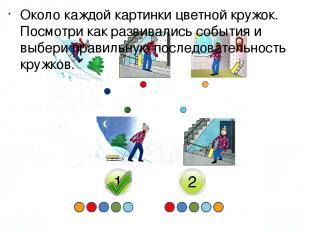 Около каждой картинки цветной кружок. Посмотри как развивались события и выбери