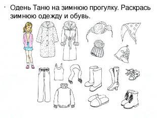 Одень Таню на зимнюю прогулку. Раскрась зимнюю одежду и обувь.