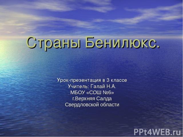 Страны Бенилюкс. Урок-презентация в 3 классе Учитель: Галай Н.А. МБОУ «СОШ №6» г.Верхняя Салда Свердловской области