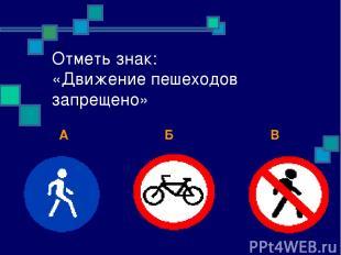 Отметь знак: «Движение пешеходов запрещено» А Б В