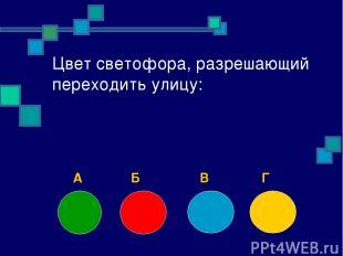 Цвет светофора, разрешающий переходить улицу: А Б В Г