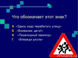 Что обозначает этот знак? А «Здесь надо перебегать улицу» Б «Внимание, дети!» В