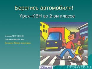 Берегись автомобиля! Урок–КВН во 2-ом классе Учитель МОУ ПСОШ Новошешминского р-
