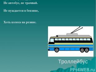 Троллейбус Что такое, отгадай: Не автобус, не трамвай. Не нуждается в бензине, Х