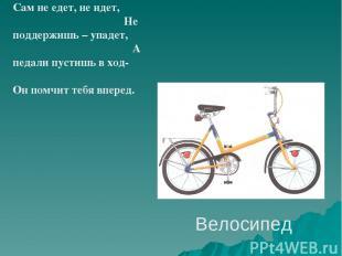 Велосипед Сам не едет, не идет, Не поддержишь – упадет, А педали пустишь в ход-