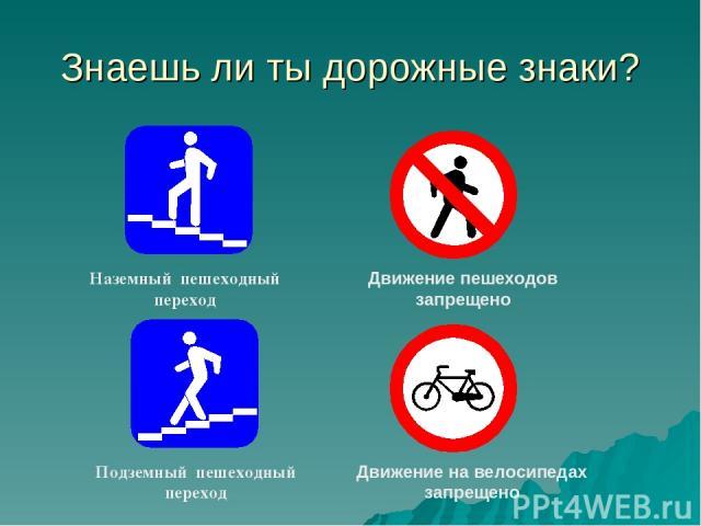 Знаешь ли ты дорожные знаки? Движение пешеходов запрещено Движение на велосипедах запрещено Наземный пешеходный переход Подземный пешеходный переход