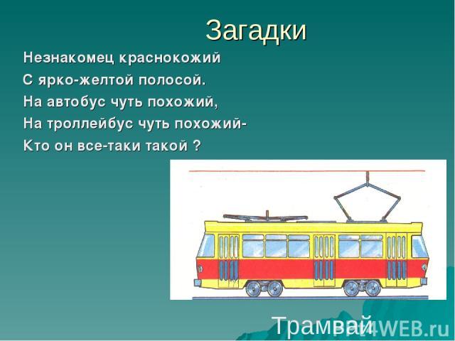 Загадки Незнакомец краснокожий С ярко-желтой полосой. На автобус чуть похожий, На троллейбус чуть похожий- Кто он все-таки такой ? Трамвай