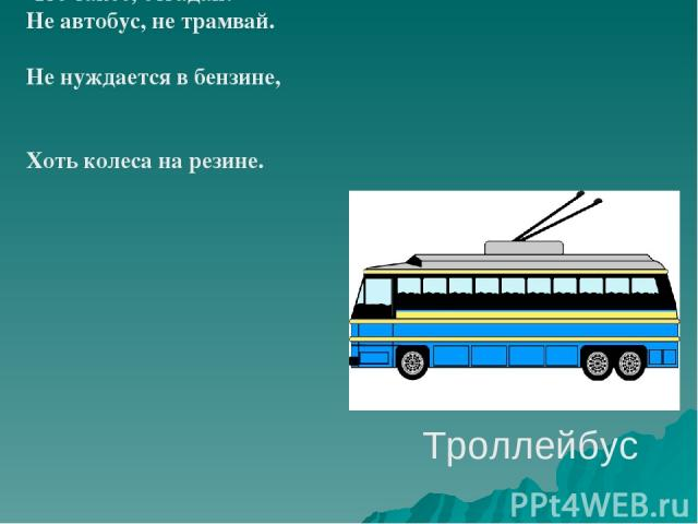 Троллейбус Что такое, отгадай: Не автобус, не трамвай. Не нуждается в бензине, Хоть колеса на резине.