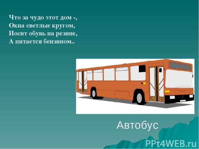 Автобус Что за чудо этот дом -, Окна светлые кругом, Носит обувь на резине, А питается бензином..