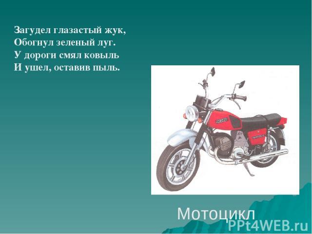 Мотоцикл Загудел глазастый жук, Обогнул зеленый луг. У дороги смял ковыль И ушел, оставив пыль.