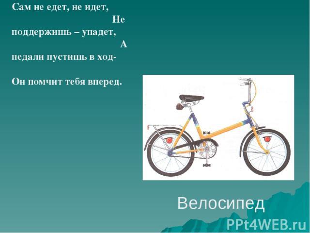 Велосипед Сам не едет, не идет, Не поддержишь – упадет, А педали пустишь в ход- Он помчит тебя вперед.