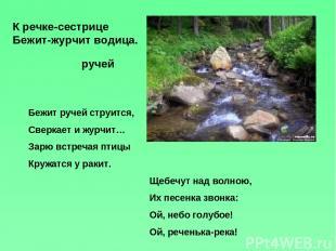К речке-сестрице Бежит-журчит водица. ручей Бежит ручей струится, Сверкает и жур