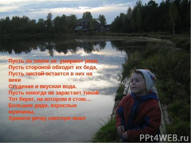 Пусть на земле не умирают реки, Пусть стороной обходит их беда, Пусть чистой остается в них на веки Студеная и вкусная вода. Пусть никогда не зарастает тиной Тот берег, на котором я стою… Большие дяди, взрослые мужчины, Храните речку светлую мою!