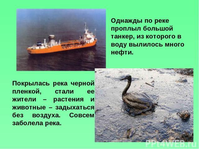 Покрылась река черной пленкой, стали ее жители – растения и животные – задыхаться без воздуха. Совсем заболела река. Однажды по реке проплыл большой танкер, из которого в воду вылилось много нефти.