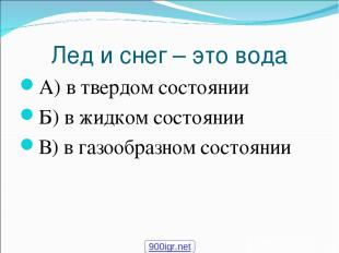 Лед и снег – это вода А) в твердом состоянии Б) в жидком состоянии В) в газообра