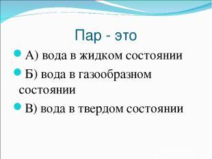 Пар - это А) вода в жидком состоянии Б) вода в газообразном состоянии В) вода в