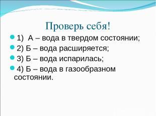 Проверь себя! 1) А – вода в твердом состоянии; 2) Б – вода расширяется; 3) Б – в