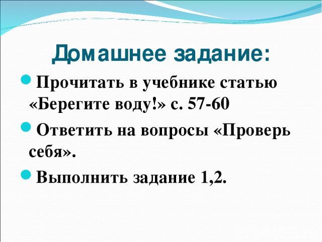 Домашнее задание: Прочитать в учебнике статью «Берегите воду!» с. 57-60 Ответить на вопросы «Проверь себя». Выполнить задание 1,2.