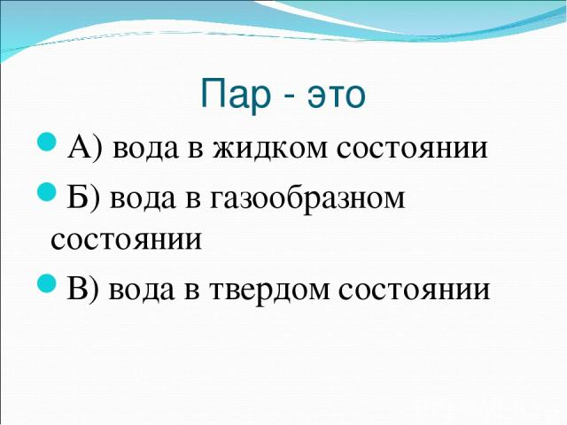 Пар - это А) вода в жидком состоянии Б) вода в газообразном состоянии В) вода в твердом состоянии