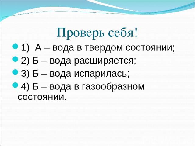 Проверь себя! 1) А – вода в твердом состоянии; 2) Б – вода расширяется; 3) Б – вода испарилась; 4) Б – вода в газообразном состоянии.