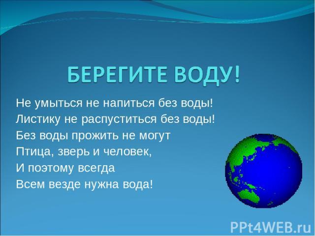 Не умыться не напиться без воды! Листику не распуститься без воды! Без воды прожить не могут Птица, зверь и человек, И поэтому всегда Всем везде нужна вода!