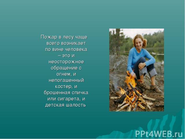 Пожар в лесу чаще всего возникает по вине человека – это и неосторожное обращение с огнем, и непогашенный костер, и брошенная спичка или сигарета, и детская шалость