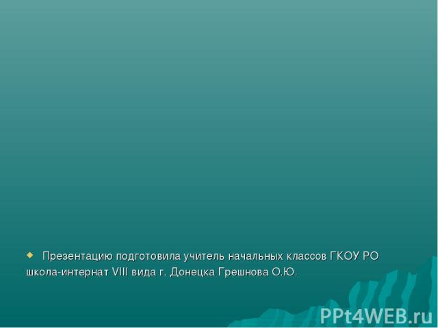 Презентацию подготовила учитель начальных классов ГКОУ РО школа-интернат VIII вида г. Донецка Грешнова О.Ю.