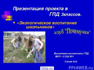Презентация проекта в ГПД 3классов. «Экологическое воспитание школьников» Выполн