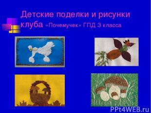 Детские поделки и рисунки клуба «Почемучек» ГПД З класса