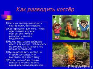 Как разводить костёр 1)Дети не должны разводить костёр одни, без старших. 2)Кост