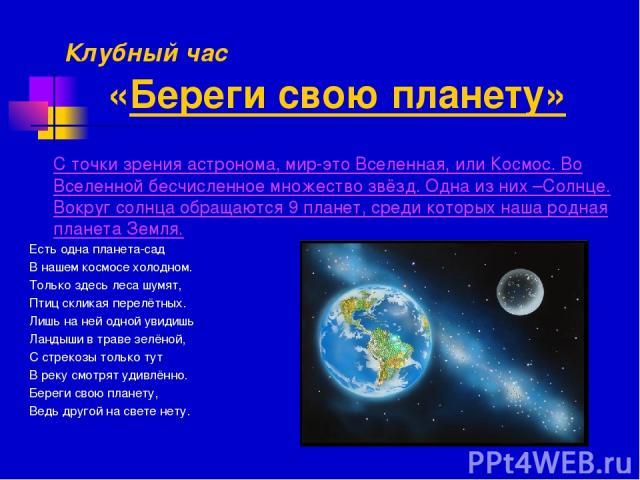 Клубный час «Береги свою планету» С точки зрения астронома, мир-это Вселенная, или Космос. Во Вселенной бесчисленное множество звёзд. Одна из них –Солнце. Вокруг солнца обращаются 9 планет, среди которых наша родная планета Земля. Есть одна планета-…