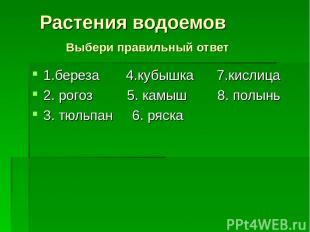 1.береза 4.кубышка 7.кислица 2. рогоз 5. камыш 8. полынь 3. тюльпан 6. ряска Рас