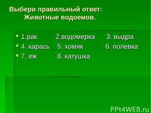 Выбери правильный ответ: Животные водоемов. 1.рак 2.водомерка 3. выдра 4. карась