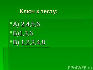 Ключ к тесту: А) 2,4,5,6 Б)1,3,6 В) 1,2,3,4,8