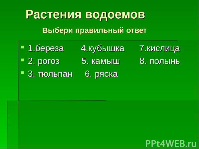 1.береза 4.кубышка 7.кислица 2. рогоз 5. камыш 8. полынь 3. тюльпан 6. ряска Растения водоемов Выбери правильный ответ