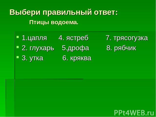 Выбери правильный ответ: Птицы водоема. 1.цапля 4. ястреб 7. трясогузка 2. глухарь 5.дрофа 8. рябчик 3. утка 6. кряква