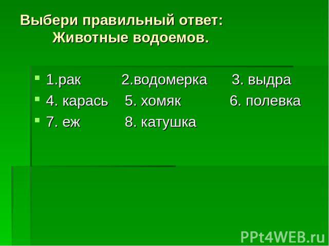 Выбери правильный ответ: Животные водоемов. 1.рак 2.водомерка 3. выдра 4. карась 5. хомяк 6. полевка 7. еж 8. катушка