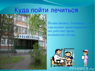Куда пойти лечиться Поликлиника, больница – это учреждения здравоохранения . В н