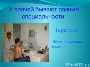 У врачей бывают разные специальности: Терапевт Лечит внутренние болезни.
