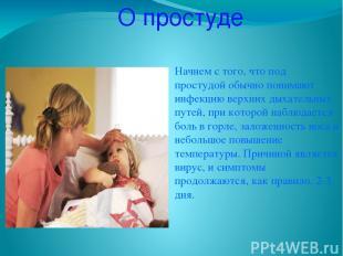 О простуде Начнем с того, что под простудой обычно понимают инфекцию верхних дых