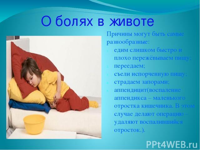О болях в животе Причины могут быть самые разнообразные: едим слишком быстро и плохо пережёвываем пищу; переедаем; съели испорченную пищу; страдаем запорами; аппендицит(воспаление аппендикса – маленького отростка кишечника. В этом случае делают опер…