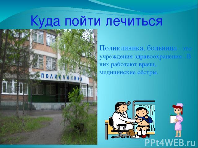 Куда пойти лечиться Поликлиника, больница – это учреждения здравоохранения . В них работают врачи, медицинские сёстры.