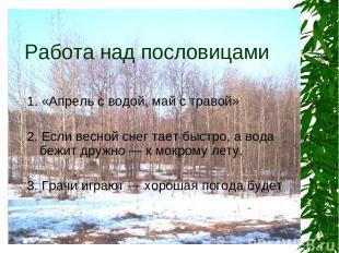 Работа над пословицами 1. «Апрель с водой, май с травой» 2. Если весной снег тае