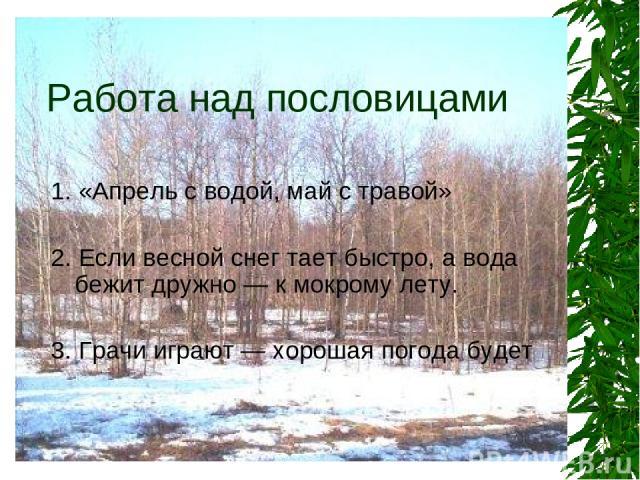 Работа над пословицами 1. «Апрель с водой, май с травой» 2. Если весной снег тает быстро, а вода бежит дружно — к мокрому лету. 3. Грачи играют — хорошая погода будет