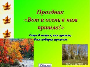 Праздник «Вот и осень к нам пришла!» Осень в гости к нам пришла, всем подарки пр