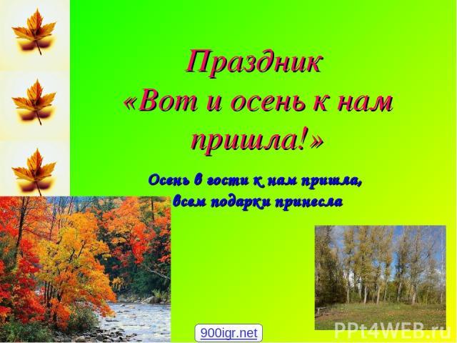Праздник «Вот и осень к нам пришла!» Осень в гости к нам пришла, всем подарки принесла 900igr.net