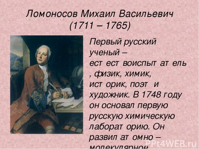 Ломоносов Михаил Васильевич (1711 – 1765) Первый русский ученый – естествоиспытатель, физик, химик, историк, поэт и художник. В 1748 году он основал первую русскую химическую лабораторию. Он развил атомно – молекулярное представление о строении вещества.