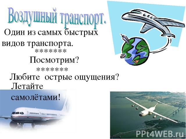 Один из самых быстрых видов транспорта. Любите острые ощущения? Летайте самолётами! Посмотрим? ******* *******