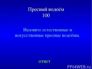 Пресный водоём 100 Назовите естественные и искусственные пресные водоёмы. ответ