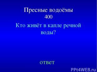Пресные водоёмы 400 Кто живёт в капле речной воды? ответ